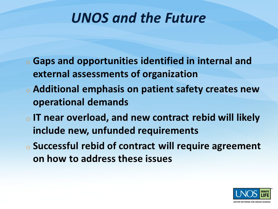 UNOS and the Future o Gaps and opportunities identified in internal and external assessments of organization o Additional emphasis on patient safety creates new operational demands o IT near overload, and new contract rebid will likely include new, unfunded requirements o Successful rebid of contract will require agreement on how to address these issues