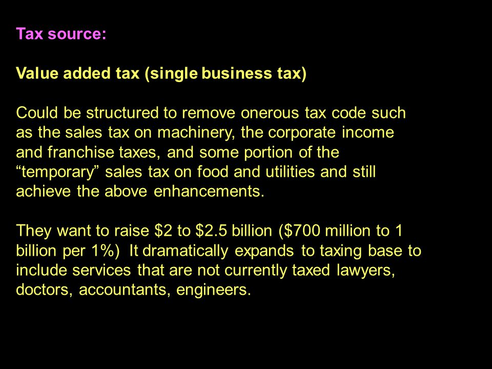 23 Tax source: Value added tax (single business tax) Could be structured to remove onerous tax code such as the sales tax on machinery, the corporate