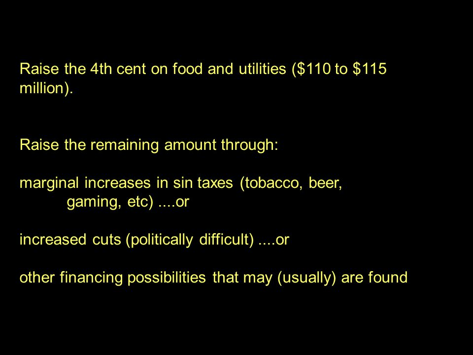 26 Raise the 4th cent on food and utilities ($110 to $115 million). Raise the remaining amount through: marginal increases in sin taxes (tobacco, beer