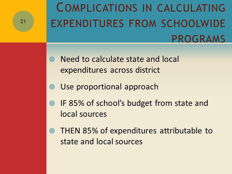 C OMPLICATIONS IN CALCULATING EXPENDITURES FROM SCHOOLWIDE PROGRAMS  Need to calculate state and local expenditures across district  Use proportional approach  IF 85% of school's budget from state and local sources  THEN 85% of expenditures attributable to state and local sources 21