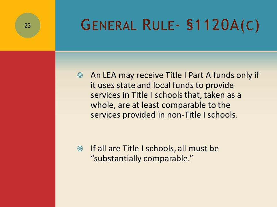 G ENERAL R ULE - §1120A( C )  An LEA may receive Title I Part A funds only if it uses state and local funds to provide services in Title I schools that, taken as a whole, are at least comparable to the services provided in non-Title I schools.