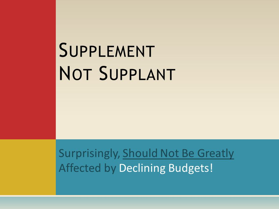 Surprisingly, Should Not Be Greatly Affected by Declining Budgets! S UPPLEMENT N OT S UPPLANT