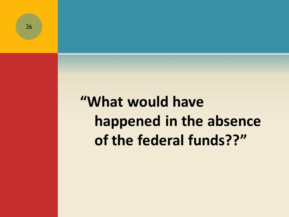 What would have happened in the absence of the federal funds?? 36