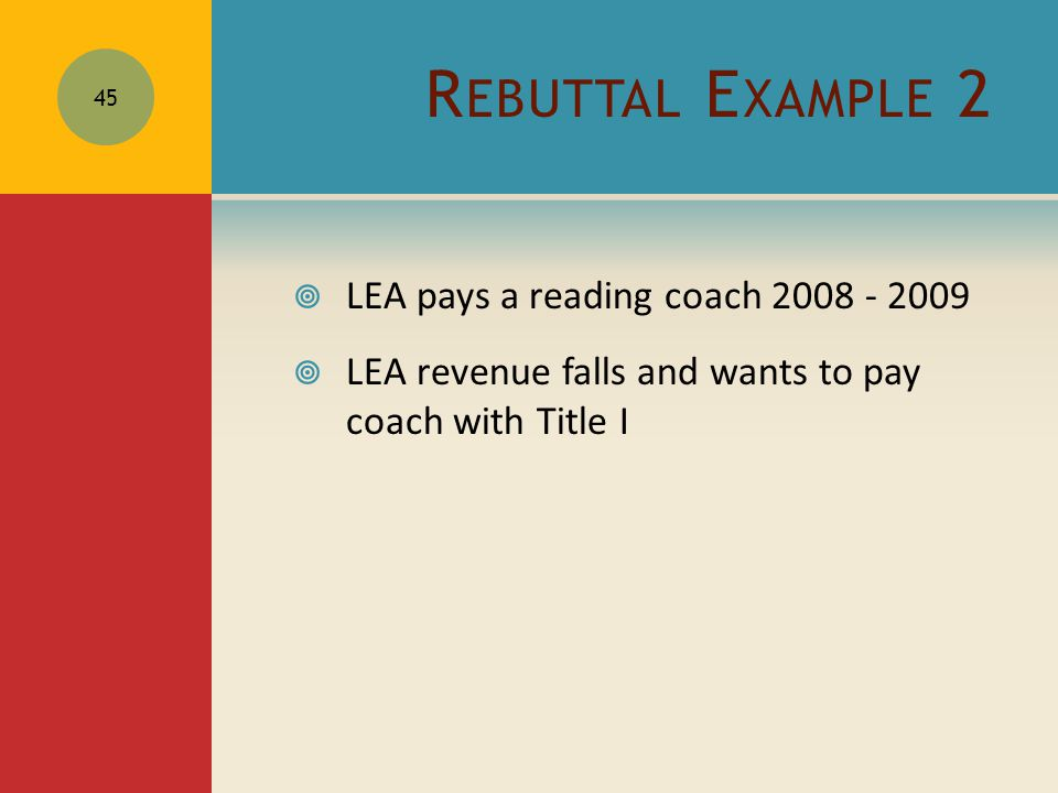 R EBUTTAL E XAMPLE 2  LEA pays a reading coach 2008 - 2009  LEA revenue falls and wants to pay coach with Title I 45