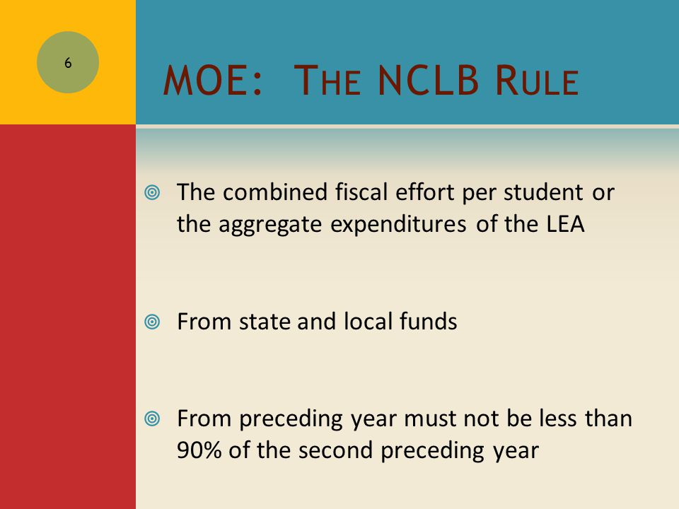 MOE: T HE NCLB R ULE  The combined fiscal effort per student or the aggregate expenditures of the LEA  From state and local funds  From preceding year must not be less than 90% of the second preceding year 6