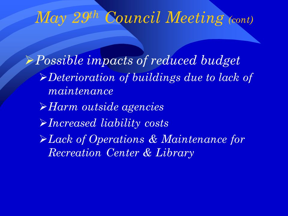 May 29 th Council Meeting (cont)  Possible impacts of reduced budget  Deterioration of buildings due to lack of maintenance  Harm outside agencies  Increased liability costs  Lack of Operations & Maintenance for Recreation Center & Library