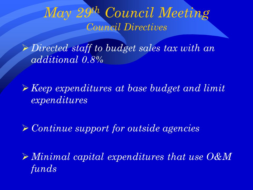 May 29 th Council Meeting Council Directives  Directed staff to budget sales tax with an additional 0.8%  Keep expenditures at base budget and limit expenditures  Continue support for outside agencies  Minimal capital expenditures that use O&M funds