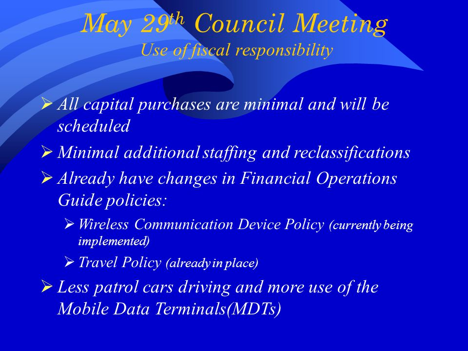 May 29 th Council Meeting Use of fiscal responsibility  All capital purchases are minimal and will be scheduled  Minimal additional staffing and reclassifications  Already have changes in Financial Operations Guide policies:  Wireless Communication Device Policy (currently being implemented)  Travel Policy (already in place)  Less patrol cars driving and more use of the Mobile Data Terminals(MDTs)