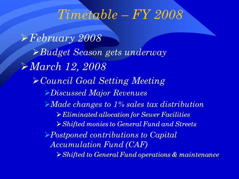 Timetable – FY 2008  February 2008  Budget Season gets underway  March 12, 2008  Council Goal Setting Meeting  Discussed Major Revenues  Made changes to 1% sales tax distribution  Eliminated allocation for Sewer Facilities  Shifted monies to General Fund and Streets  Postponed contributions to Capital Accumulation Fund (CAF)  Shifted to General Fund operations & maintenance