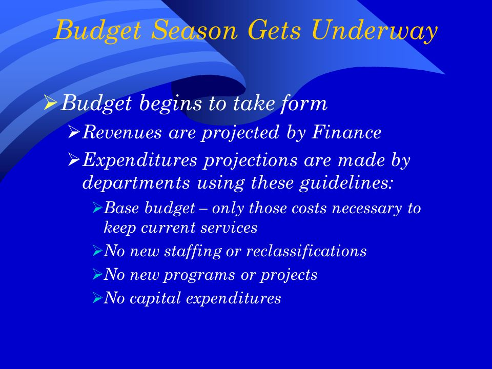 Budget Season Gets Underway  Budget begins to take form  Revenues are projected by Finance  Expenditures projections are made by departments using these guidelines:  Base budget – only those costs necessary to keep current services  No new staffing or reclassifications  No new programs or projects  No capital expenditures