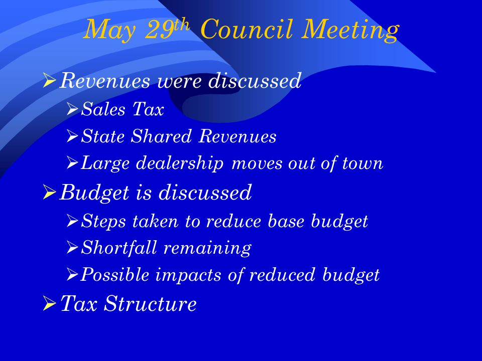 May 29 th Council Meeting  Revenues were discussed  Sales Tax  State Shared Revenues  Large dealership moves out of town  Budget is discussed  Steps taken to reduce base budget  Shortfall remaining  Possible impacts of reduced budget  Tax Structure
