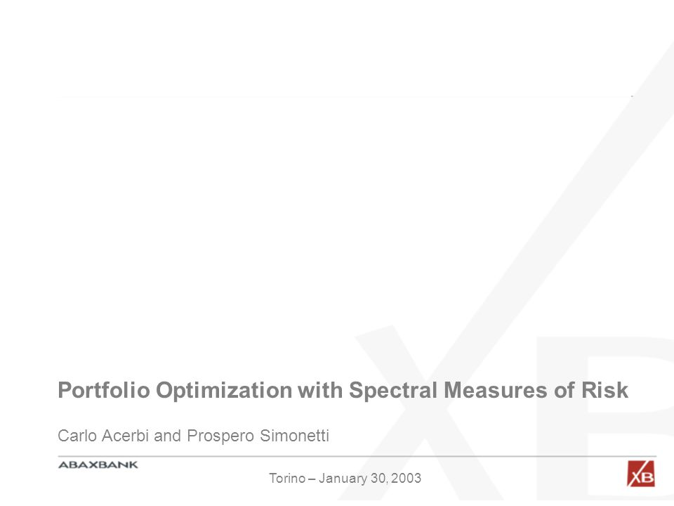 Portfolio Optimization with Spectral Measures of Risk Carlo Acerbi and Prospero Simonetti Torino – January 30, 2003
