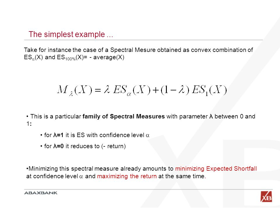 The simplest example... Take for instance the case of a Spectral Mesure obtained as convex combination of ES  (X) and ES 100% (X)= - average(X) This