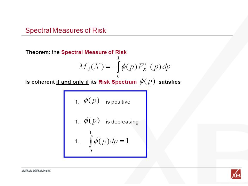 The Risk Aversion Function  (p) Any admissible  (p) represents a possible legitimate rational attitude toward risk A rational investor may express her own subjective risk aversion through her own subjective  (p) which in turns give her own spectral measure M   (p): Risk Aversion Function Best casesWorst cases It may thought of as a function which weights all cases from the worst to the best