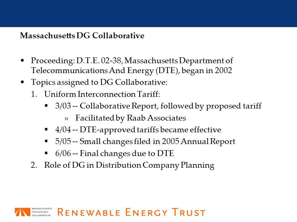 2 Uniform Interconnection Tariff – 2005 Annual Report May 31, 2005 -- submitted to the Massachusetts DTE – see: http://www.masstech.org/renewableenergy/public_policy/DG/2005_a nnualreport.htm http://www.masstech.org/renewableenergy/public_policy/DG/2005_a nnualreport.htm December 27, 2005 -- DTE issued Order 02-38-C – see: http://www.masstech.org/renewableenergy/public_policy/DG/resourc es/02-38-C_DTE-order.pdf http://www.masstech.org/renewableenergy/public_policy/DG/resourc es/02-38-C_DTE-order.pdf  Approved the Revised Model Interconnection Standard Tariff with the changes to the Interconnection process proposed in the Collaborative s May 2005 Report, except for the indemnification language opposed by DCAM -- see: http://www.masstech.org/renewableenergy/public_policy/DG/r esources/02-38-C_Att-A_Tariff.doc http://www.masstech.org/renewableenergy/public_policy/DG/r esources/02-38-C_Att-A_Tariff.doc