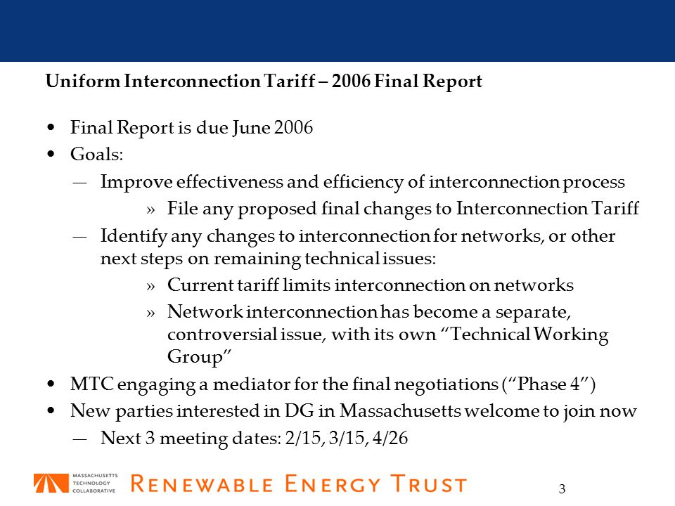 3 Uniform Interconnection Tariff – 2006 Final Report Final Report is due June 2006 Goals: —Improve effectiveness and efficiency of interconnection process »File any proposed final changes to Interconnection Tariff —Identify any changes to interconnection for networks, or other next steps on remaining technical issues: »Current tariff limits interconnection on networks »Network interconnection has become a separate, controversial issue, with its own Technical Working Group MTC engaging a mediator for the final negotiations ( Phase 4 ) New parties interested in DG in Massachusetts welcome to join now —Next 3 meeting dates: 2/15, 3/15, 4/26