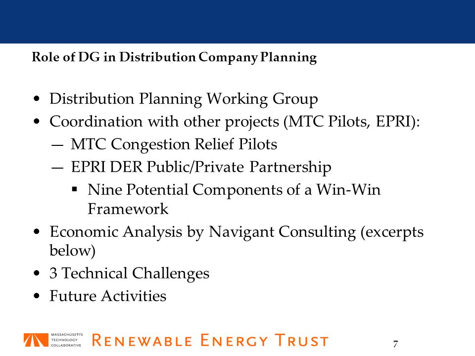 7 Role of DG in Distribution Company Planning Distribution Planning Working Group Coordination with other projects (MTC Pilots, EPRI): —MTC Congestion Relief Pilots —EPRI DER Public/Private Partnership  Nine Potential Components of a Win-Win Framework Economic Analysis by Navigant Consulting (excerpts below) 3 Technical Challenges Future Activities