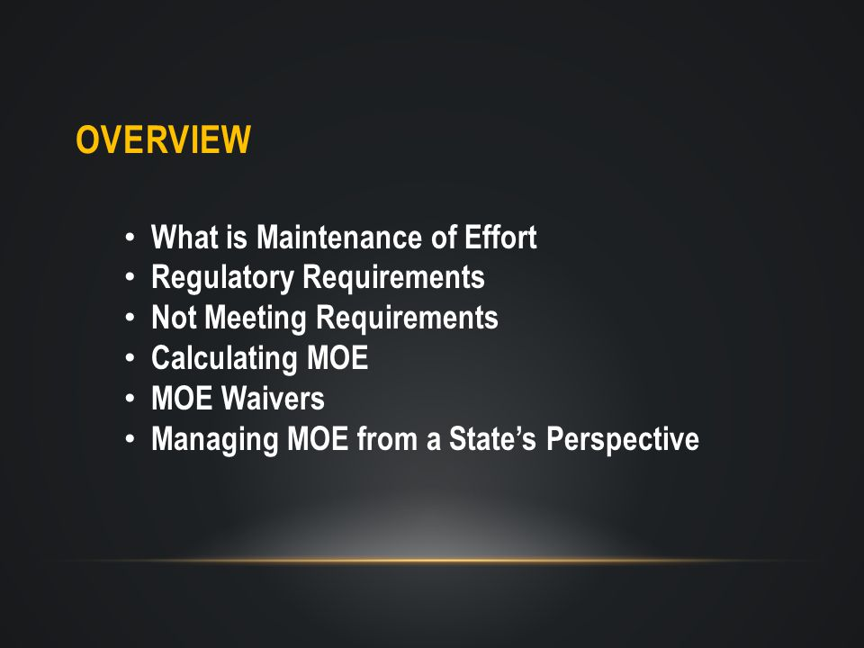OVERVIEW What is Maintenance of Effort Regulatory Requirements Not Meeting Requirements Calculating MOE MOE Waivers Managing MOE from a State's Perspective
