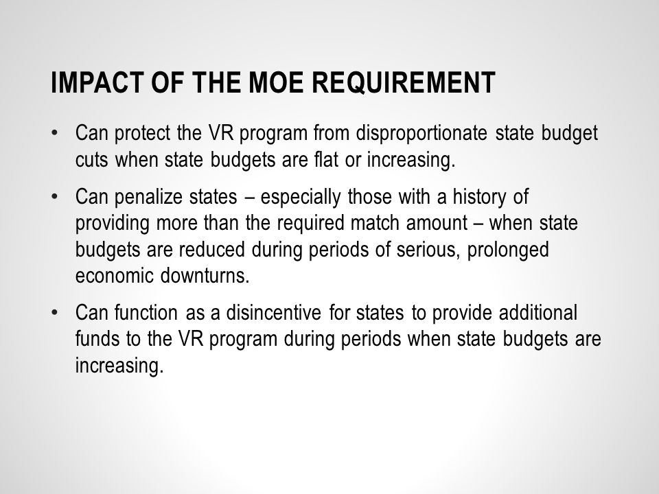 IMPACT OF THE MOE REQUIREMENT Can protect the VR program from disproportionate state budget cuts when state budgets are flat or increasing.