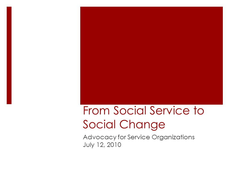 From Social Service to Social Change Advocacy for Service Organizations July 12, 2010