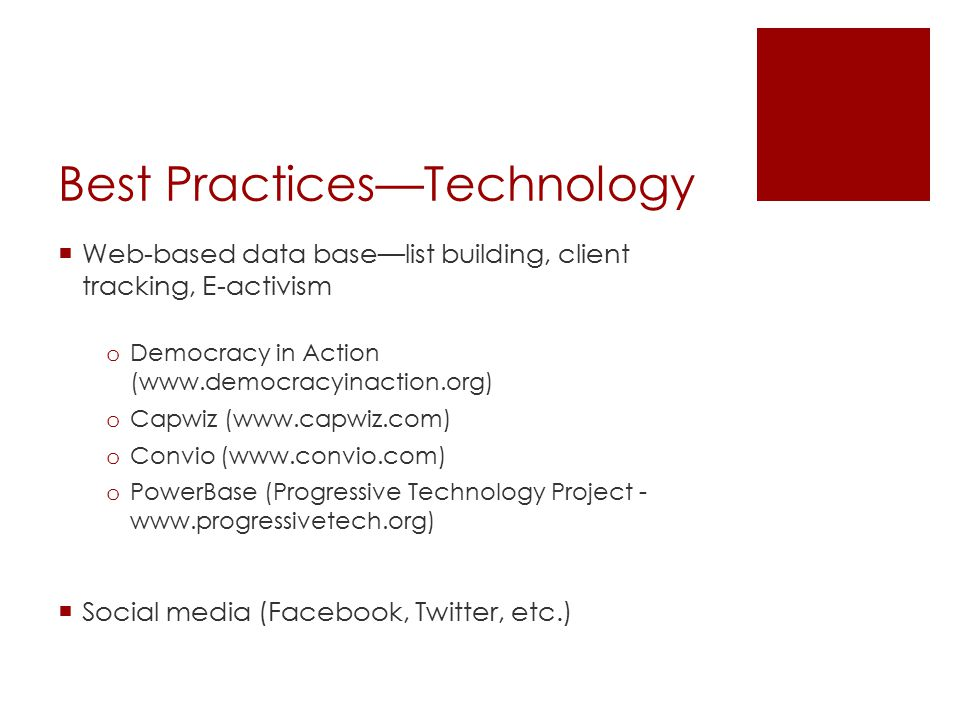 Best Practices—Technology  Web-based data base—list building, client tracking, E-activism o Democracy in Action (www.democracyinaction.org) o Capwiz (www.capwiz.com) o Convio (www.convio.com) o PowerBase (Progressive Technology Project - www.progressivetech.org)  Social media (Facebook, Twitter, etc.)