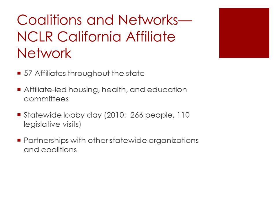 Coalitions and Networks— NCLR California Affiliate Network  57 Affiliates throughout the state  Affiliate-led housing, health, and education committees  Statewide lobby day (2010: 266 people, 110 legislative visits)  Partnerships with other statewide organizations and coalitions