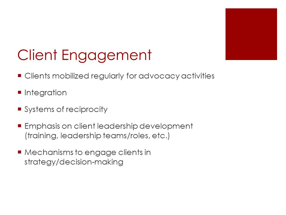 Client Engagement  Clients mobilized regularly for advocacy activities  Integration  Systems of reciprocity  Emphasis on client leadership development (training, leadership teams/roles, etc.)  Mechanisms to engage clients in strategy/decision-making