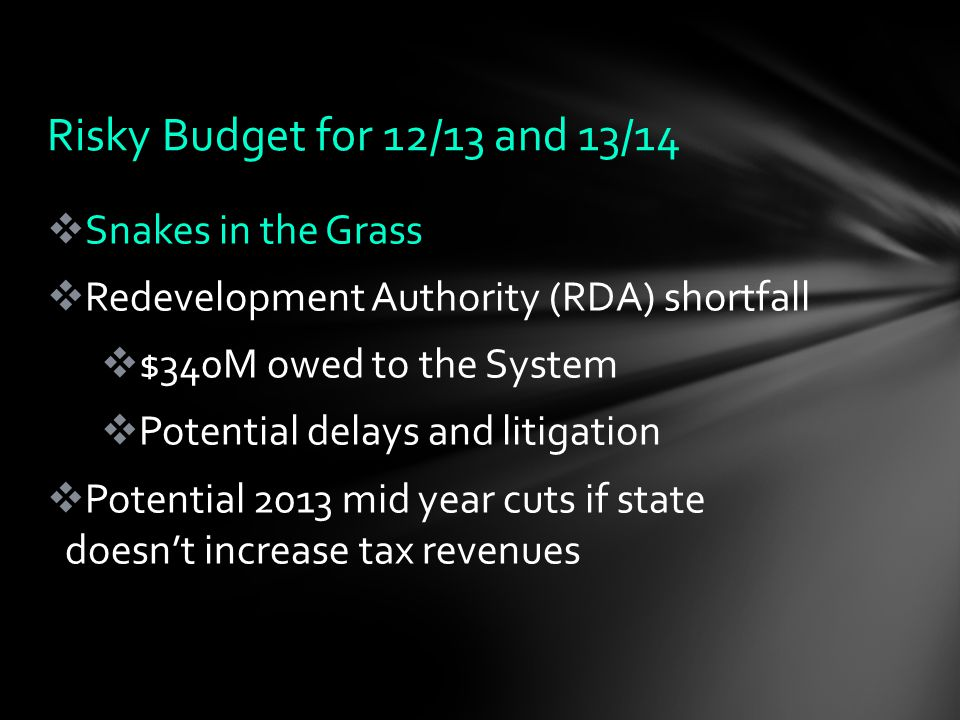  Snakes in the Grass  Redevelopment Authority (RDA) shortfall  $340M owed to the System  Potential delays and litigation  Potential 2013 mid year cuts if state doesn't increase tax revenues Risky Budget for 12/13 and 13/14