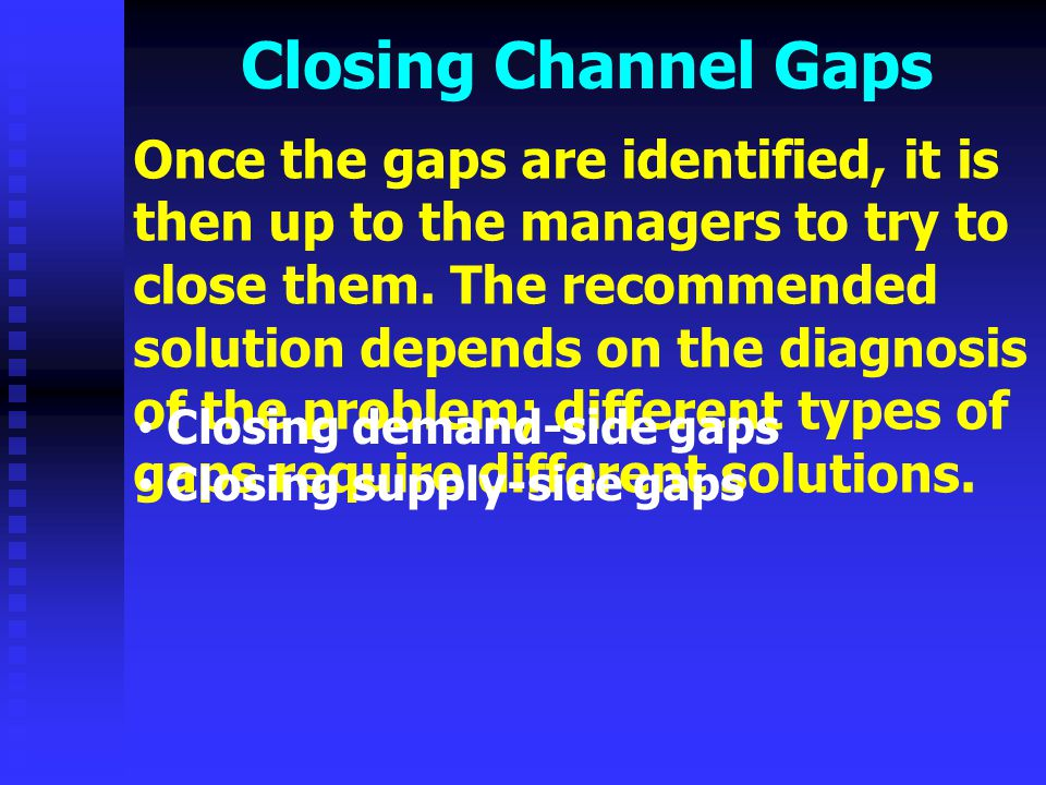 Closing Channel Gaps The three main methods of closing demand-side gaps exists: Expanding or retracting the level of service outputs provided to the target market.