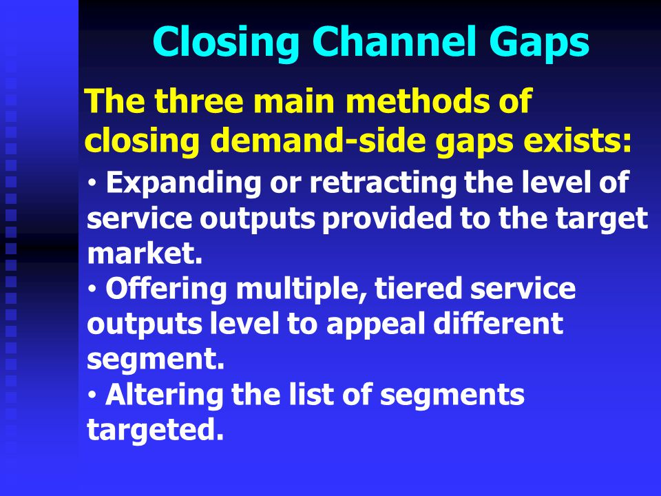 Closing Channel Gaps Closing supply-side gaps-- Channel gaps on the supply side can be managed in multiple means: Changing the roles of current channel members Investing in new distributions technologies to reduce costs Bringing in new distribution function specialists to improve the functioning of the channel