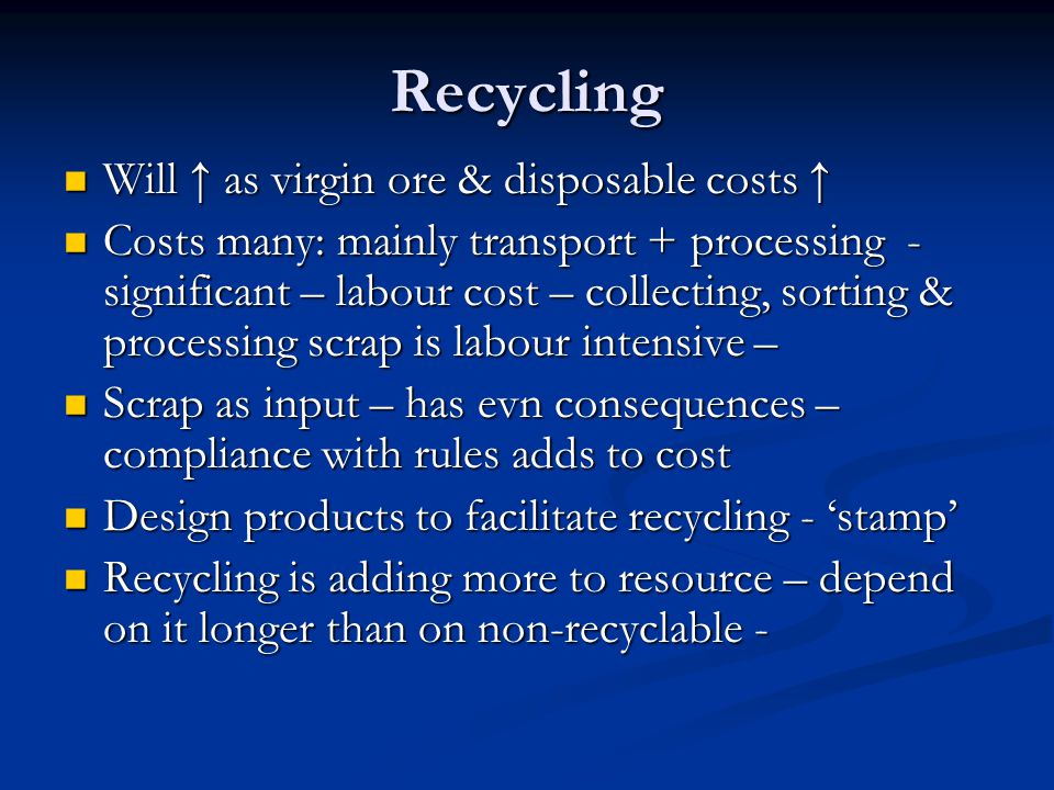 Recycling Will ↑ as virgin ore & disposable costs ↑ Will ↑ as virgin ore & disposable costs ↑ Costs many: mainly transport + processing - significant