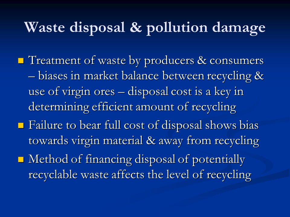 Waste disposal & pollution damage Treatment of waste by producers & consumers – biases in market balance between recycling & use of virgin ores – disp