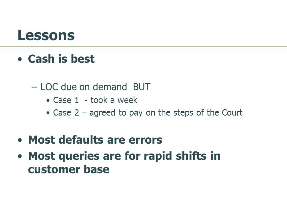 Lessons Cash is best –LOC due on demand BUT Case 1 - took a week Case 2 – agreed to pay on the steps of the Court Most defaults are errors Most queries are for rapid shifts in customer base