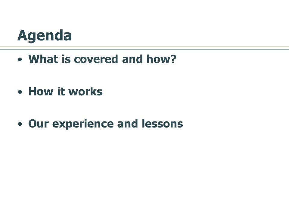 Agenda What is covered and how How it works Our experience and lessons