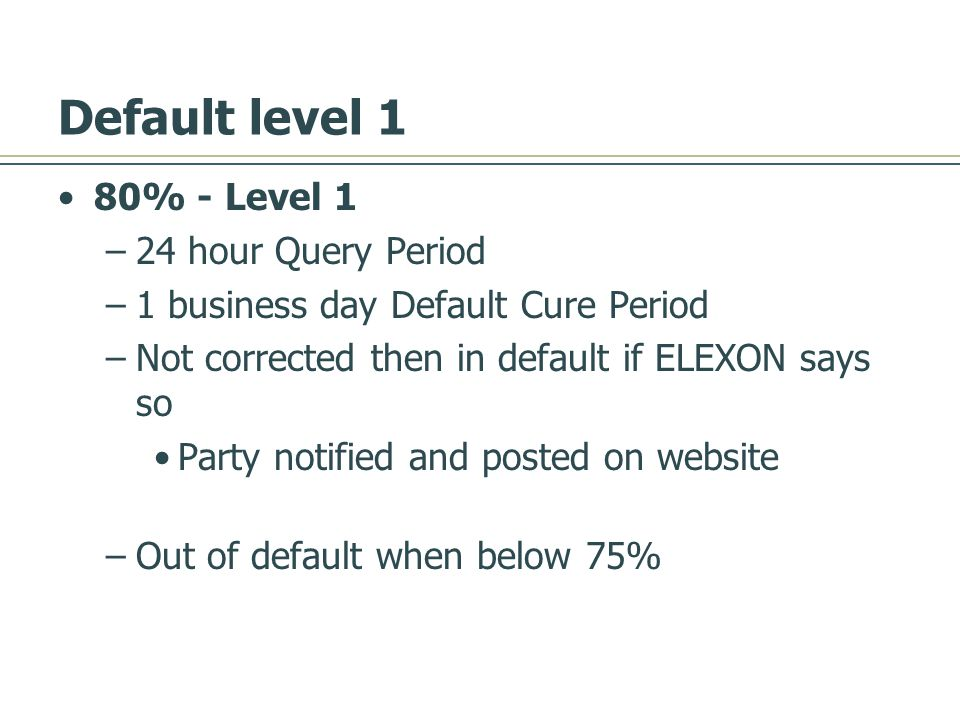 Default level 1 80% - Level 1 –24 hour Query Period –1 business day Default Cure Period –Not corrected then in default if ELEXON says so Party notified and posted on website –Out of default when below 75%