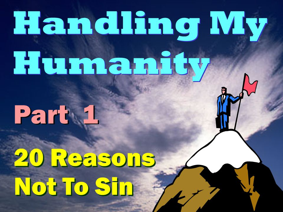Handling My Humanity 20 Reasons Not To Sin Part 1
