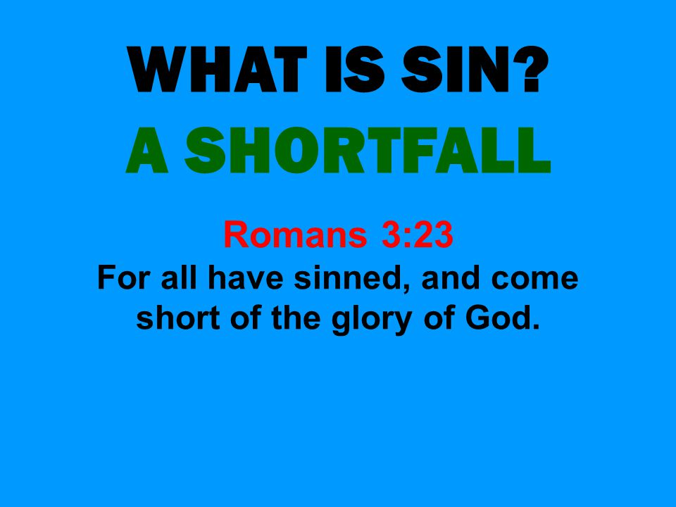 WHAT IS SIN? A SHORTFALL Romans 3:23 For all have sinned, and come short of the glory of God.