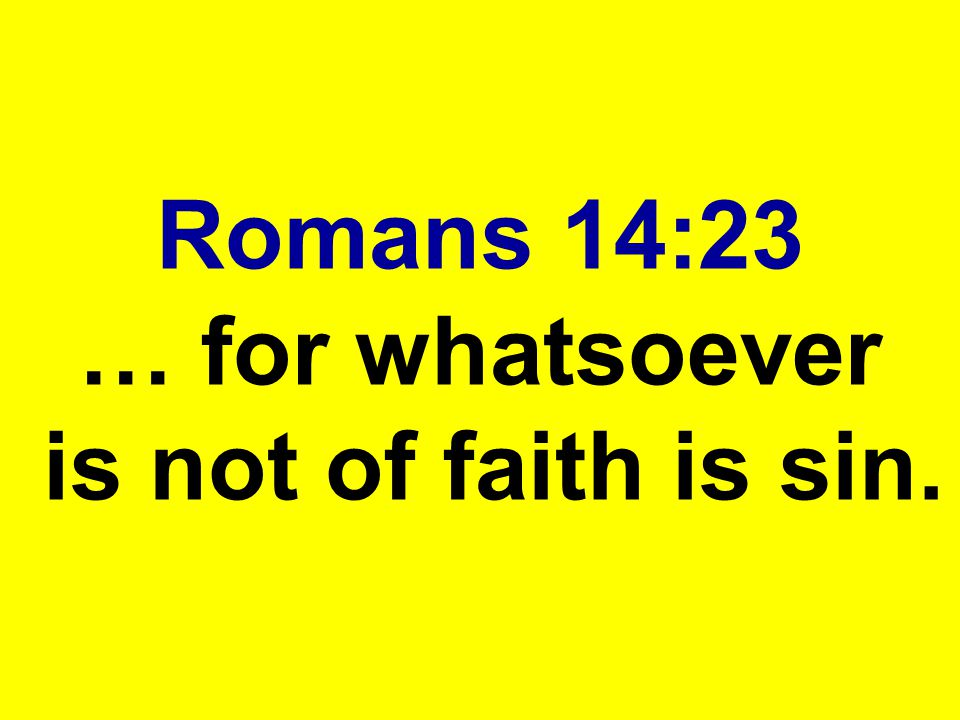 Romans 14:23 … for whatsoever is not of faith is sin.
