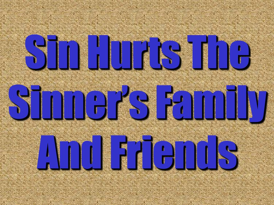 Sin Hurts The Sinner's Family And Friends