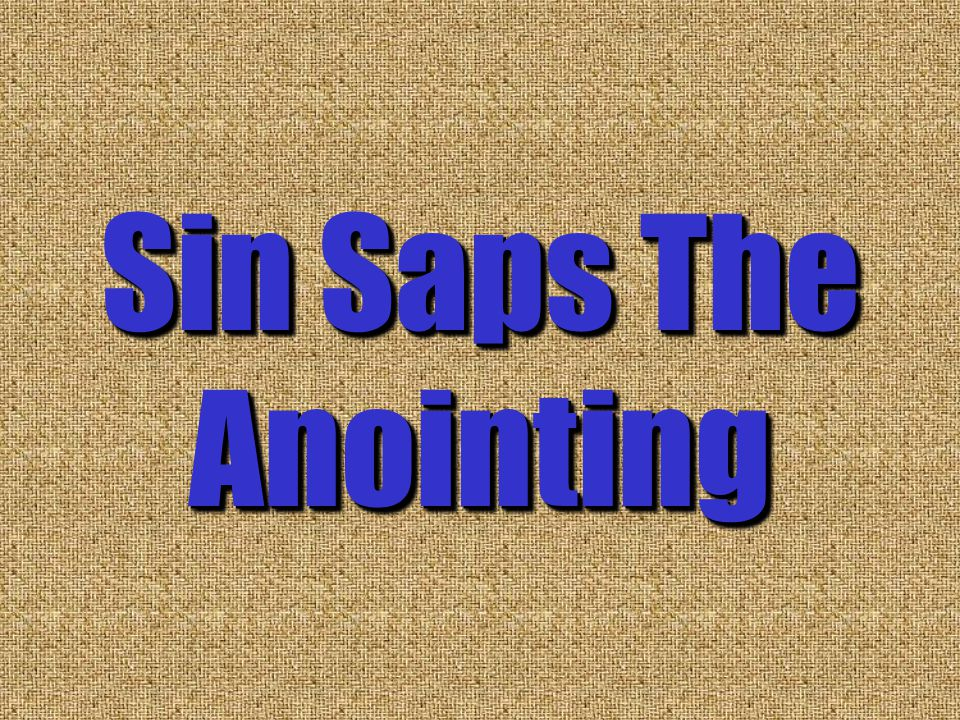 Sin Saps The Anointing