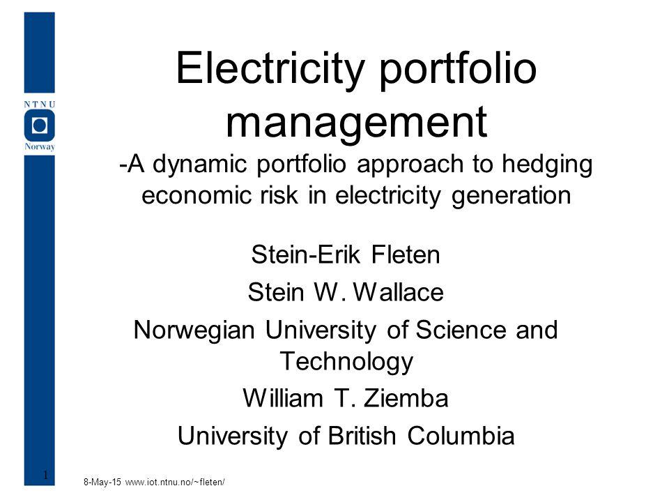 8-May-15 www.iot.ntnu.no/~fleten/ 1 Electricity portfolio management -A dynamic portfolio approach to hedging economic risk in electricity generation Stein-Erik Fleten Stein W.
