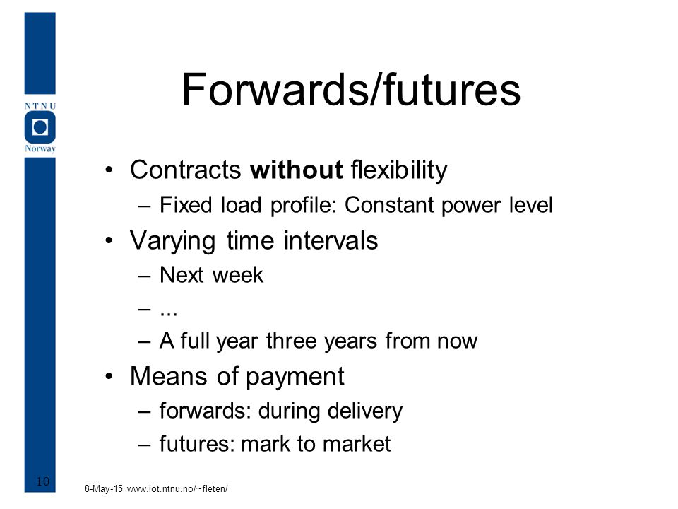 8-May-15 www.iot.ntnu.no/~fleten/ 10 Forwards/futures Contracts without flexibility –Fixed load profile: Constant power level Varying time intervals –Next week –...