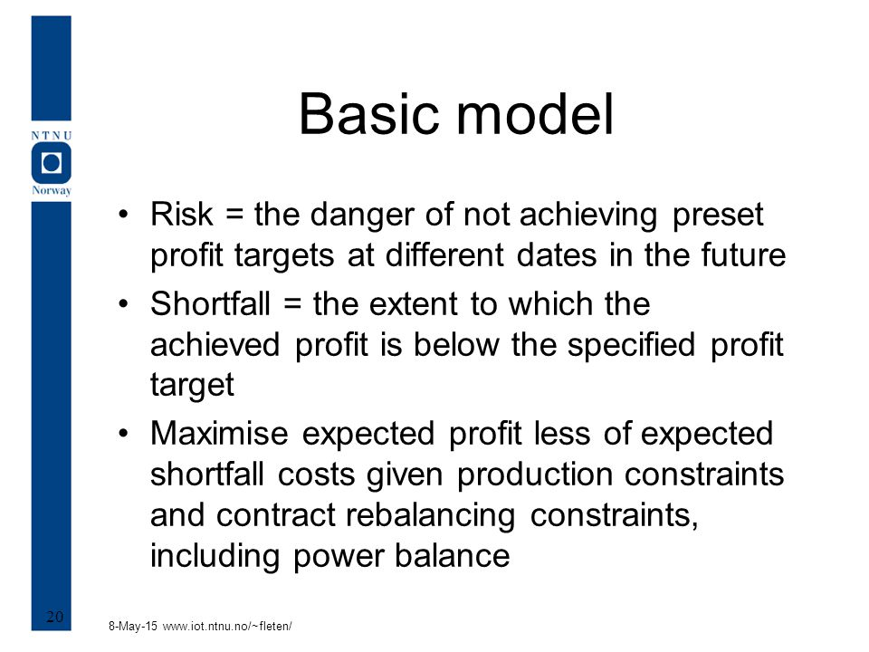 8-May-15 www.iot.ntnu.no/~fleten/ 20 Basic model Risk = the danger of not achieving preset profit targets at different dates in the future Shortfall = the extent to which the achieved profit is below the specified profit target Maximise expected profit less of expected shortfall costs given production constraints and contract rebalancing constraints, including power balance