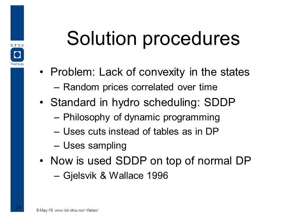 8-May-15 www.iot.ntnu.no/~fleten/ 26 Solution procedures Problem: Lack of convexity in the states –Random prices correlated over time Standard in hydro scheduling: SDDP –Philosophy of dynamic programming –Uses cuts instead of tables as in DP –Uses sampling Now is used SDDP on top of normal DP –Gjelsvik & Wallace 1996