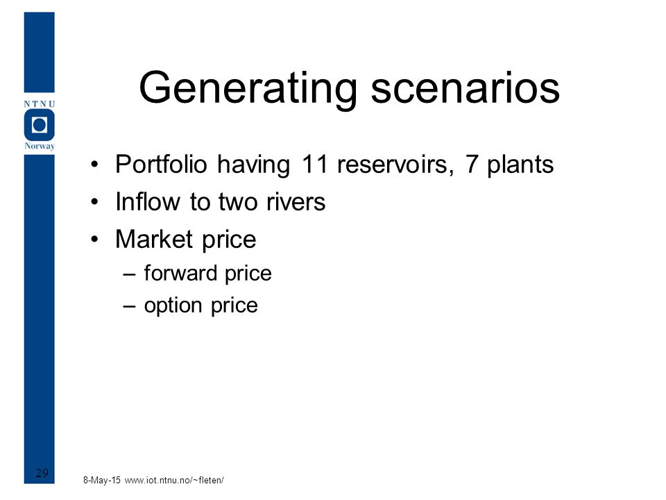8-May-15 www.iot.ntnu.no/~fleten/ 29 Generating scenarios Portfolio having 11 reservoirs, 7 plants Inflow to two rivers Market price –forward price –o