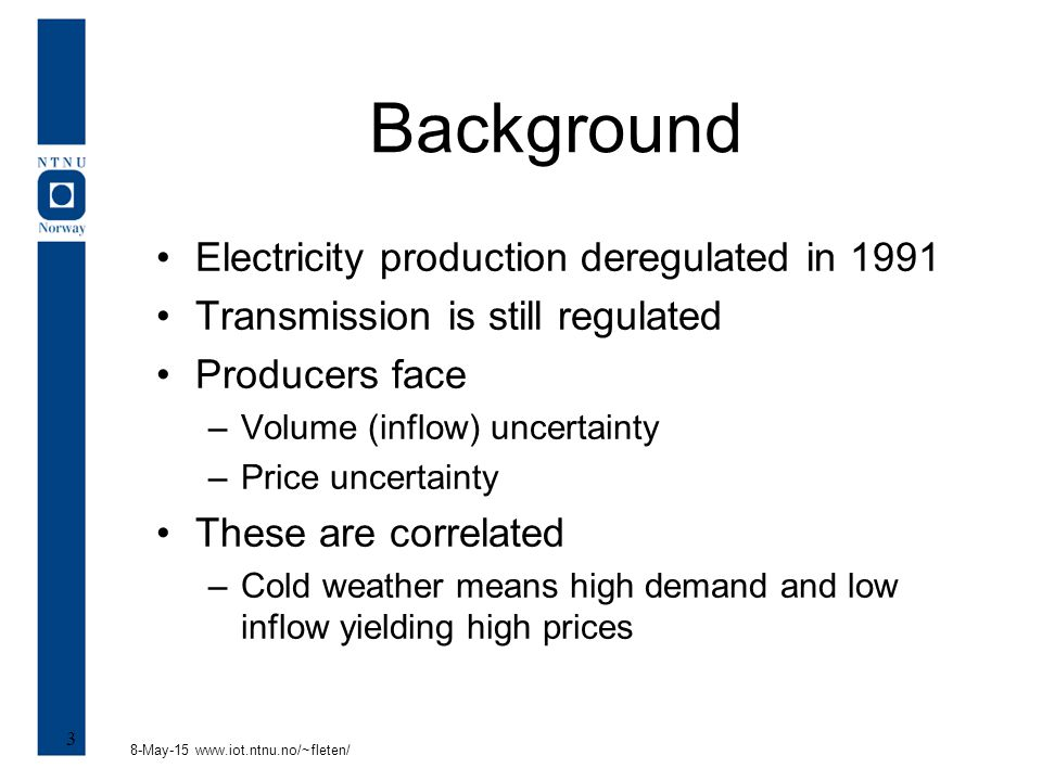 8-May-15 www.iot.ntnu.no/~fleten/ 3 Background Electricity production deregulated in 1991 Transmission is still regulated Producers face –Volume (infl