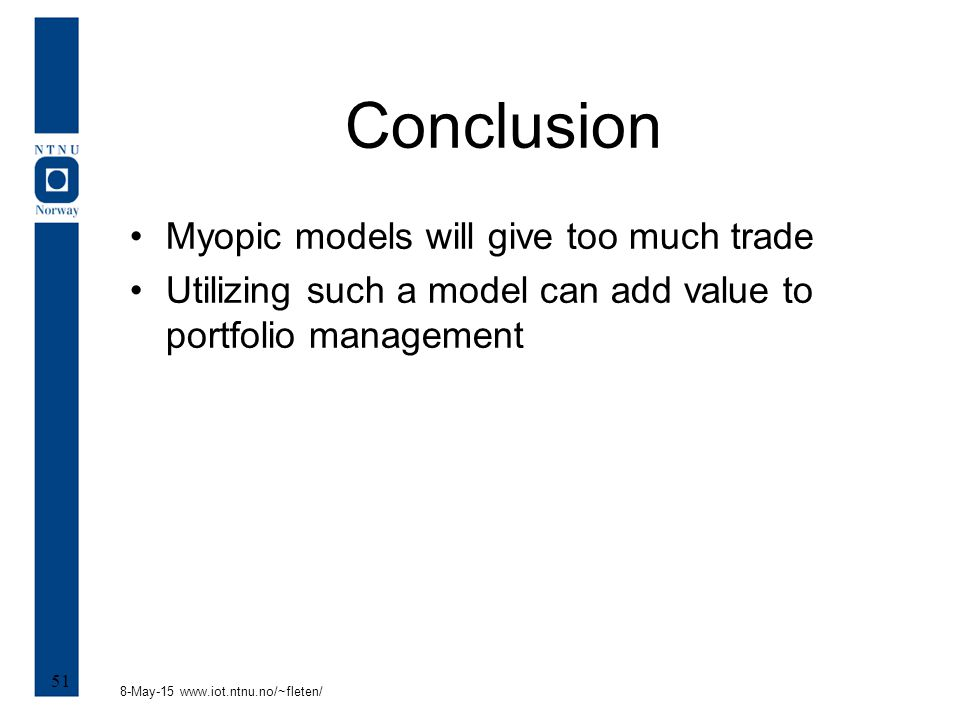 8-May-15 www.iot.ntnu.no/~fleten/ 51 Conclusion Myopic models will give too much trade Utilizing such a model can add value to portfolio management