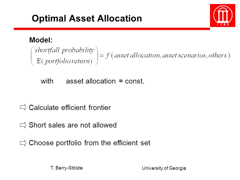 T. Berry-Stölzle University of Georgia Model: with asset allocation = const. Calculate efficient frontier Short sales are not allowed Choose portfolio