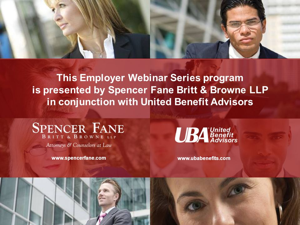 This Employer Webinar Series program is presented by Spencer Fane Britt & Browne LLP in conjunction with United Benefit Advisors www.spencerfane.com www.ubabenefits.com This Employer Webinar Series program is presented by Spencer Fane Britt & Browne LLP in conjunction with United Benefit Advisors