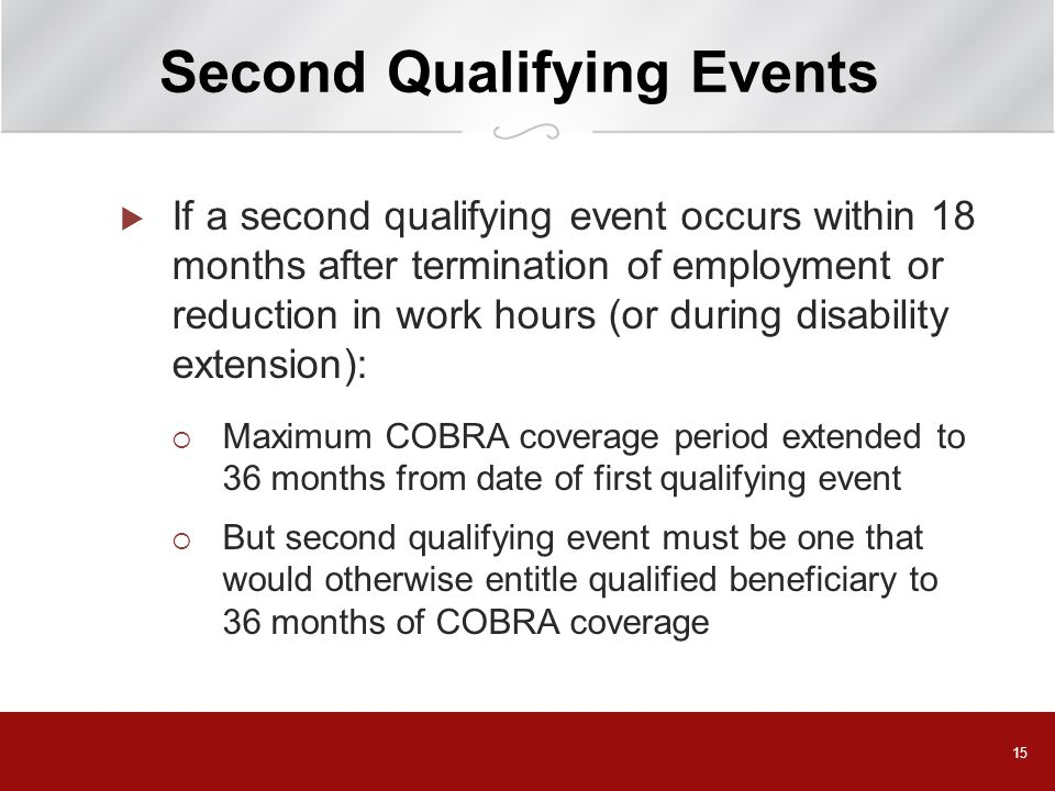 15 Second Qualifying Events  If a second qualifying event occurs within 18 months after termination of employment or reduction in work hours (or during disability extension):  Maximum COBRA coverage period extended to 36 months from date of first qualifying event  But second qualifying event must be one that would otherwise entitle qualified beneficiary to 36 months of COBRA coverage